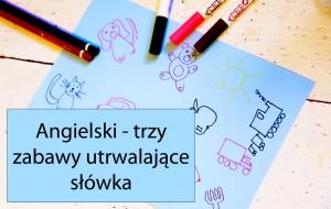 Trzy proste zabawy na utrwalanie słownictwa praktycznie z każdej dziedziny – Angielski dla dzieci