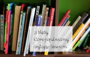 3 błędy, które popełniamy czytając dzieciom