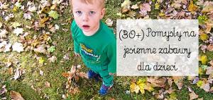30+ Pomysły na jesienne zabawy z dzieckiem
