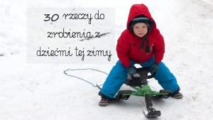 rzeczy do zrobienia z dziećmi zimą