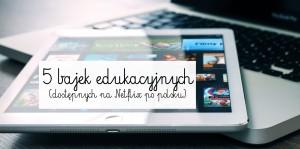 5 bajek edukacyjnych (dostępnych na Netflix po polsku)