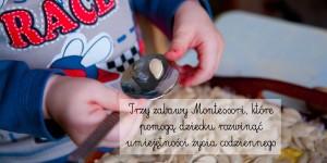 Trzy zabawy Montessori, które pomogą dziecku rozwinąć umiejętności życia codziennego
