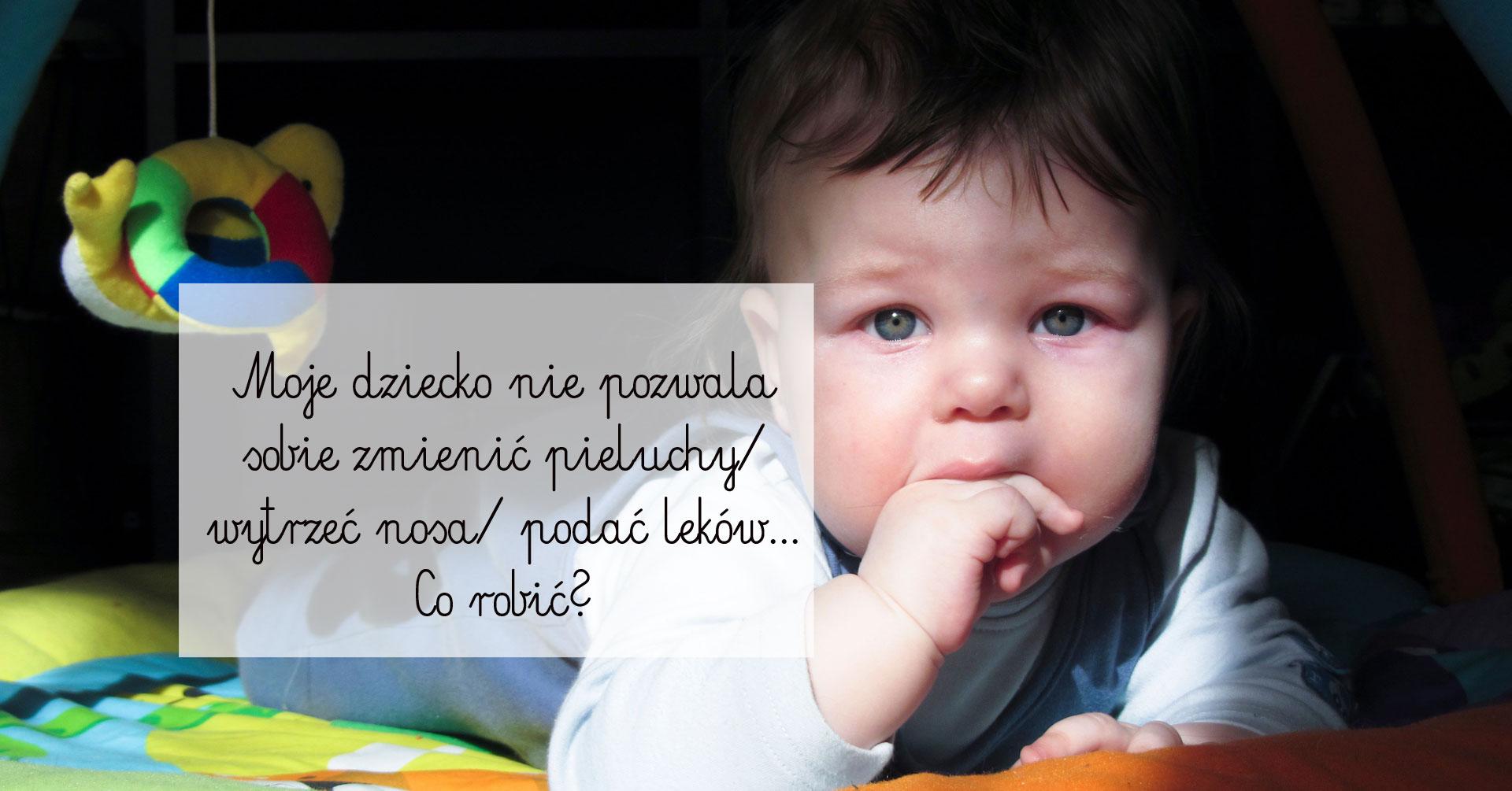 dziecko nie pozwala zmienić pieluchy, dziecko nie chce brać leków, niemowlak nie chce leków,