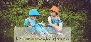 3 książki dla dzieci, które warto przeczytać tej wiosny