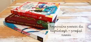 Kryminalne powieści dla najmłodszych – przegląd nowości