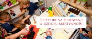 3 sposoby na budowanie w dzieciach kreatywności