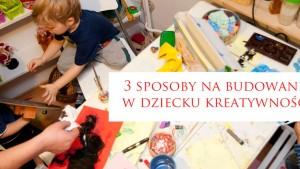 kreatywne dziecko, jak budować kreatywność