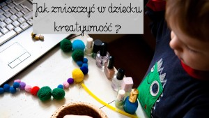kreatywność, rozwijanie kreatywności, kreatywne dziecko, kreatywne zabawy