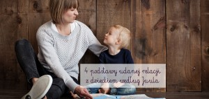 4 podstawy udanej relacji z dzieckiem według Juula