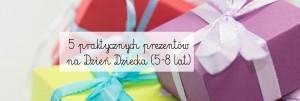 5 praktycznych prezentów na Dzień Dziecka (5-8 lat)