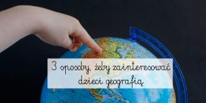 3 sposoby, żeby zainteresować dzieci geografią