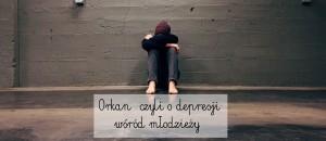 Orkan, czyli o depresji wśród młodzieży